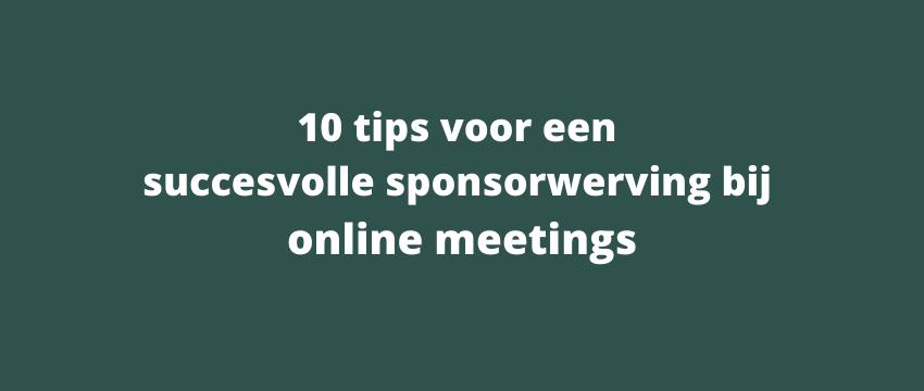 10 tips voor een succesvolle sponsorwerving bij online meetings!